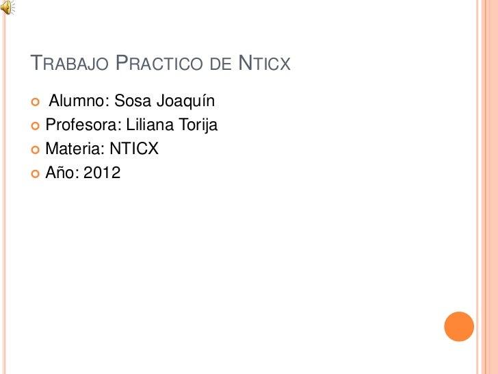 TRABAJO PRACTICO DE NTICX Alumno: Sosa Joaquín Profesora: Liliana Torija Materia: NTICX Año: 2012