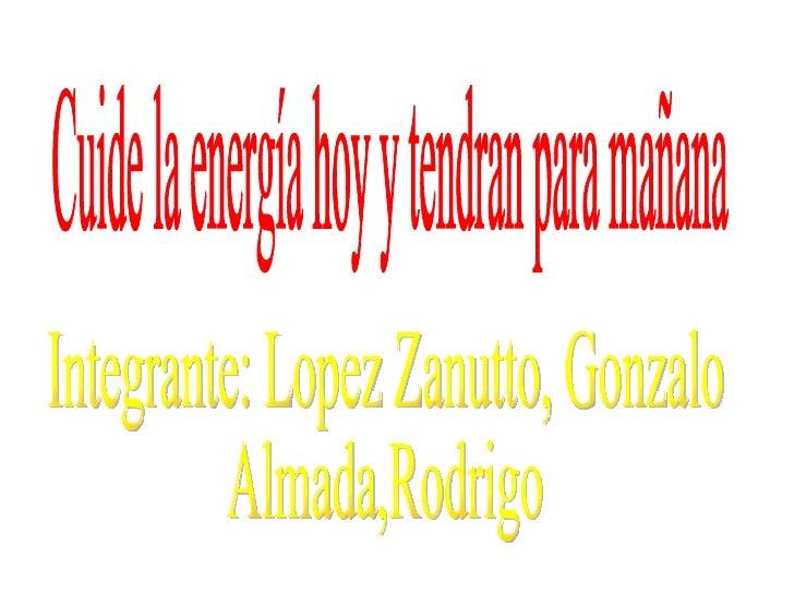 Cuide la energía hoy y tendran para mañana Integrante: Lopez Zanutto, Gonzalo Almada,Rodrigo