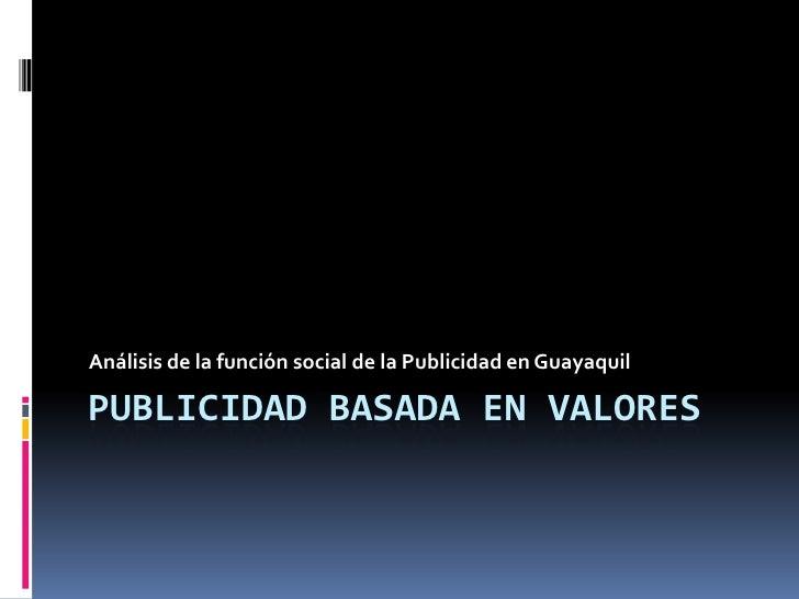 Publicidad basada en valores<br />Análisis de la función social de la Publicidad en Guayaquil<br />