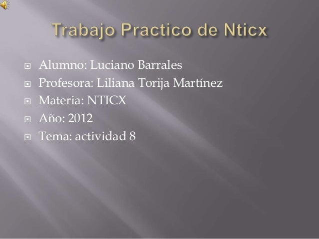    Alumno: Luciano Barrales   Profesora: Liliana Torija Martínez   Materia: NTICX   Año: 2012   Tema: actividad 8