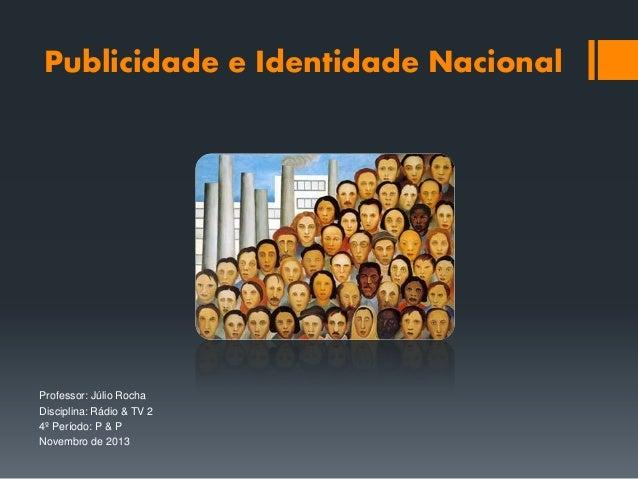 Publicidade e Identidade Nacional  Professor: Júlio Rocha Disciplina: Rádio & TV 2 4º Período: P & P Novembro de 2013