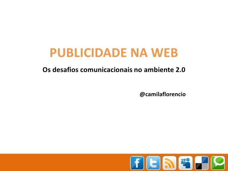 PUBLICIDADE NA WEBOs desafios comunicacionais no ambiente 2.0                             @camilaflorencio