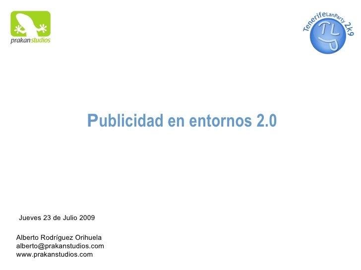 P ublicidad en entornos 2.0 Alberto Rodríguez Orihuela  [email_address] www.prakanstudios.com Jueves 23 de Julio 2009