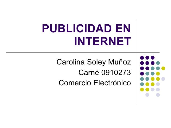 PUBLICIDAD EN INTERNET Carolina Soley Muñoz Carné 0910273 Comercio Electrónico