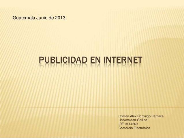 PUBLICIDAD EN INTERNETOsman Alex Domingo BámacaUniversidad GalileoIDE 0414569Comercio ElectrónicoGuatemala Junio de 2013