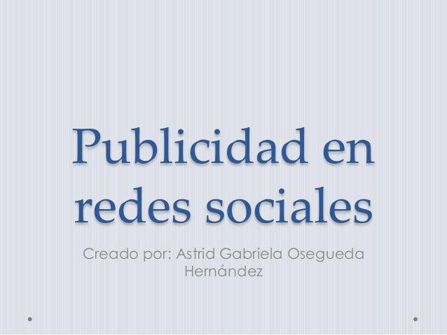 Publicidad en redes sociales Creado por: Astrid Gabriela Osegueda Hernández