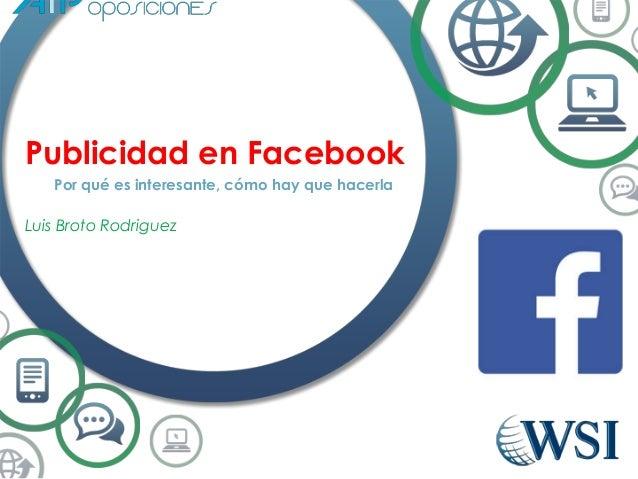 Publicidad en Facebook  Por qué es interesante, cómo hay que hacerla  Luis Broto Rodriguez