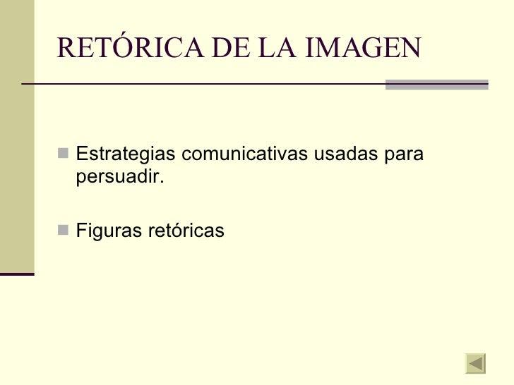 RETÓRICA DE LA IMAGEN <ul><li>Estrategias comunicativas usadas para persuadir. </li></ul><ul><li>Figuras retóricas </li></ul>
