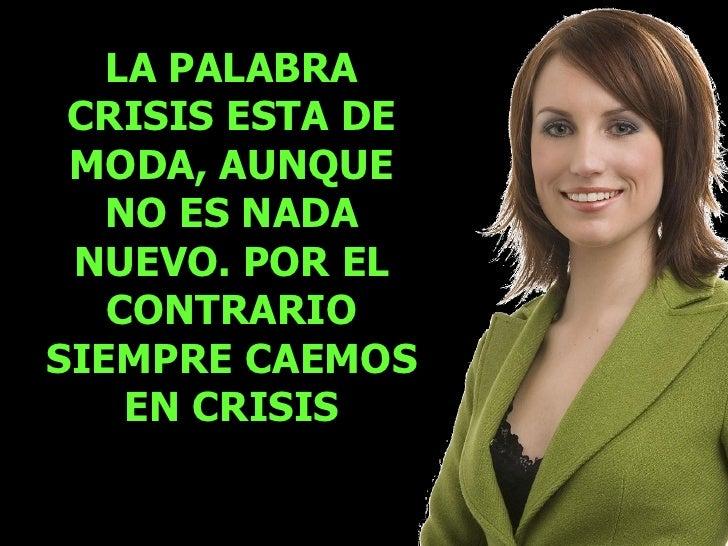 LA PALABRA CRISIS ESTA DE MODA, AUNQUE NO ES NADA NUEVO. POR EL CONTRARIO SIEMPRE CAEMOS EN CRISIS