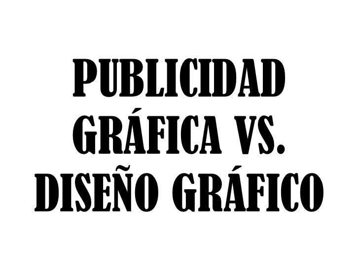 PUBLICIDAD  GRÁFICA VS.DISEÑO GRÁFICO