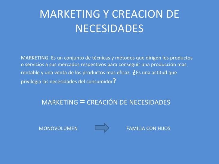 MARKETING Y CREACION DE NECESIDADES MARKETING: Es un conjunto de técnicas y métodos que dirigen los productos o servicios ...