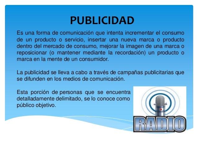 PUBLICIDAD Es una forma de comunicación que intenta incrementar el consumo de un producto o servicio, insertar una nueva m...