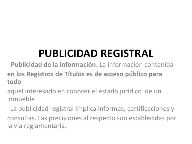 PUBLICIDAD REGISTRAL  Publicidad de la información. La información contenidaen los Registros de Títulos es de acceso públi...