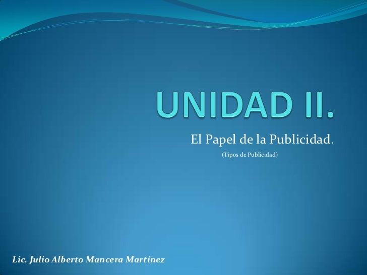 UNIDAD II.<br />El Papel de la Publicidad.<br />(Tipos de Publicidad)<br />Lic. Julio Alberto Mancera Martínez<br />