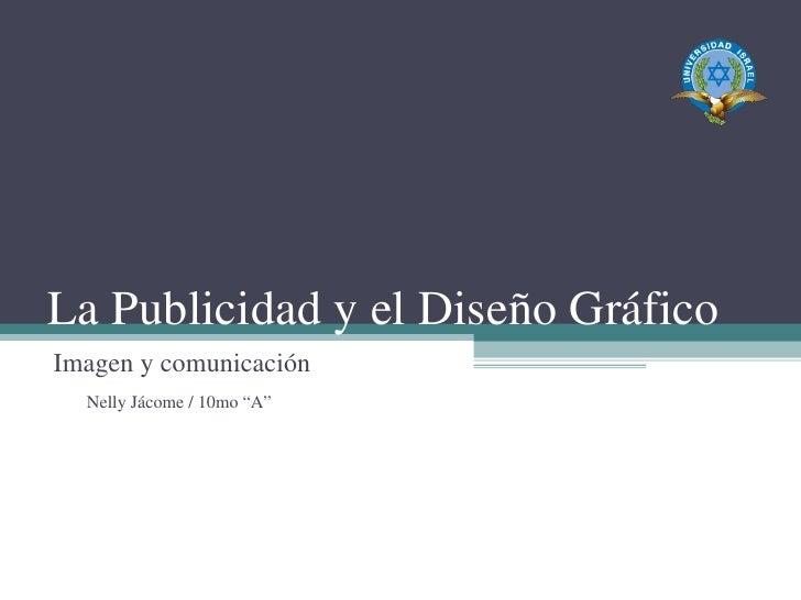 """La Publicidad y el Diseño Gráfico Imagen y comunicación Nelly Jácome / 10mo """"A"""""""