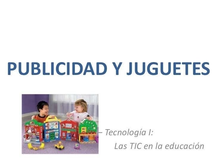 PUBLICIDAD Y JUGUETES<br />22205 – Tecnología I: <br />Las TIC en la educación<br />