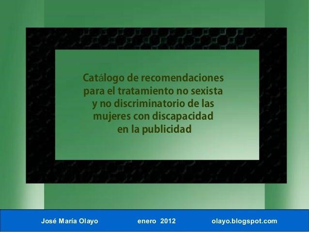 José María Olayo enero 2012 olayo.blogspot.com Cat logo deá recomendaciones para el tratamiento no sexista y no discrimina...
