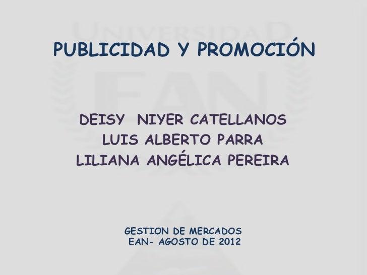 PUBLICIDAD Y PROMOCIÓN DEISY NIYER CATELLANOS    LUIS ALBERTO PARRA LILIANA ANGÉLICA PEREIRA      GESTION DE MERCADOS     ...