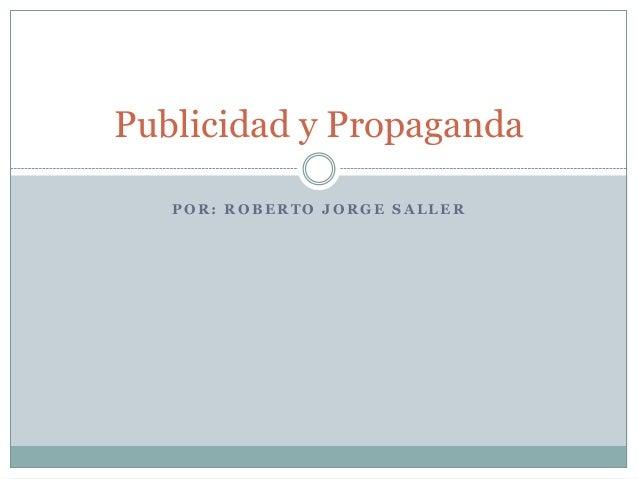 Publicidad y Propaganda   POR: ROBERTO JORGE SALLER