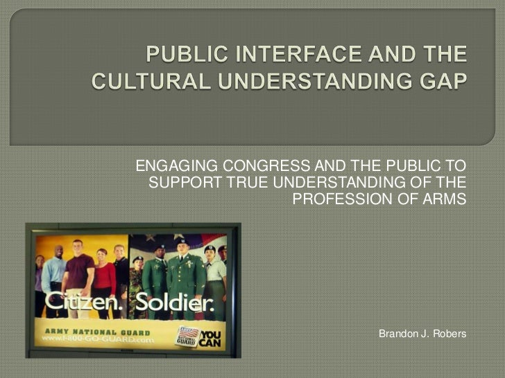 PUBLIC INTERFACE AND THE CULTURAL UNDERSTANDING GAP<br />ENGAGING CONGRESS AND THE PUBLIC TO SUPPORT TRUE UNDERSTANDING OF...