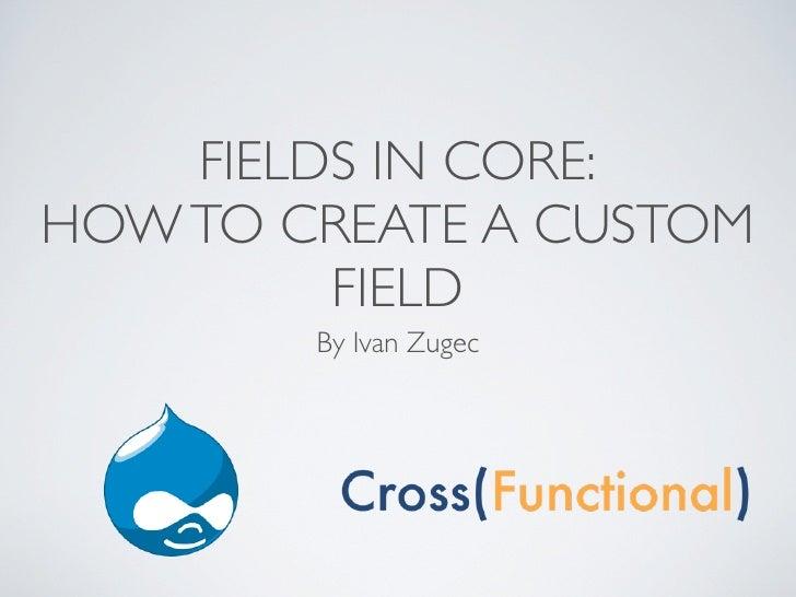 FIELDS IN CORE:HOW TO CREATE A CUSTOM         FIELD        By Ivan Zugec