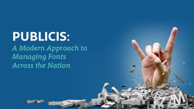 PUBLICIS:   A ModernPublicisCase Study                Approach to     Managing Fonts     Across the Nation