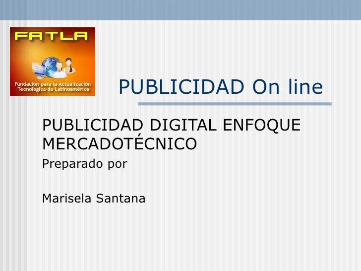 PUBLICIDAD On line   PUBLICIDAD DIGITAL ENFOQUE MERCADOTÉCNICO Preparado por Marisela Santana