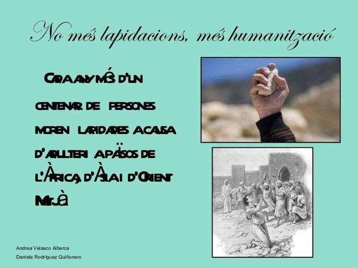 No més lapidacions, més humanització <ul><li>Cada any més d'un centenar de  persones moren  lapidades a causa d'adulteri a...
