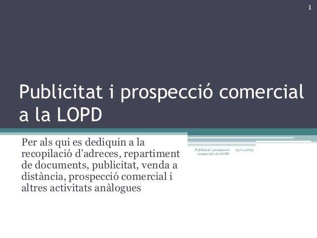 1  Publicitat i prospecció comercial a la LOPD Per als qui es dediquin a la recopilació d'adreces, repartiment de document...
