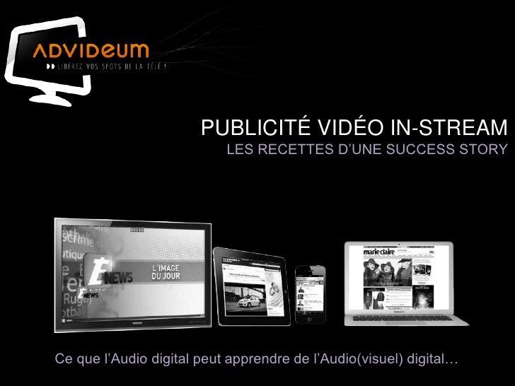 PUBLICITÉ VIDÉO IN-STREAM                           LES RECETTES D'UNE SUCCESS STORYCe que l'Audio digital peut apprendre ...