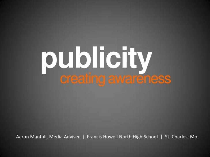 publicity<br />creating awareness<br />Aaron Manfull, Media Adviser  |  Francis Howell North High School  |  St. Charles, ...