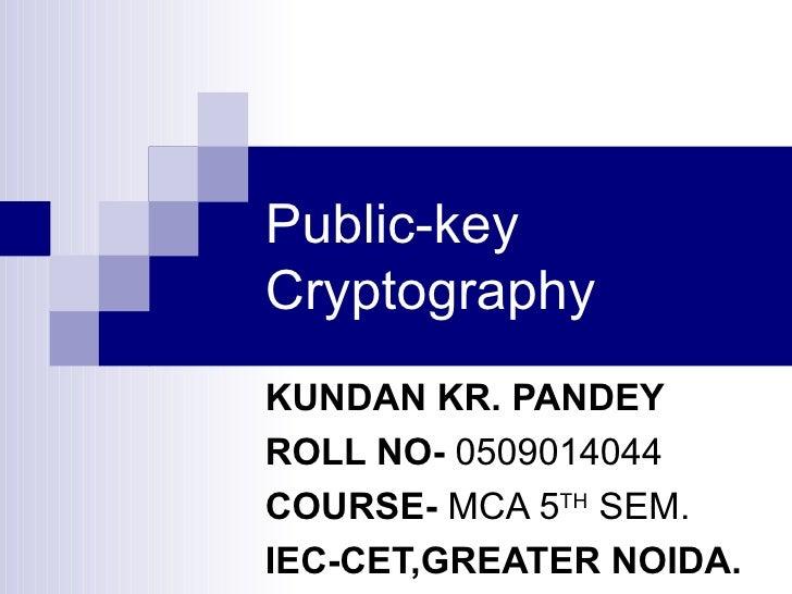 Public-key Cryptography KUNDAN KR. PANDEY ROLL NO -   0509014044 COURSE-  MCA 5 TH  SEM. IEC-CET,GREATER NOIDA.