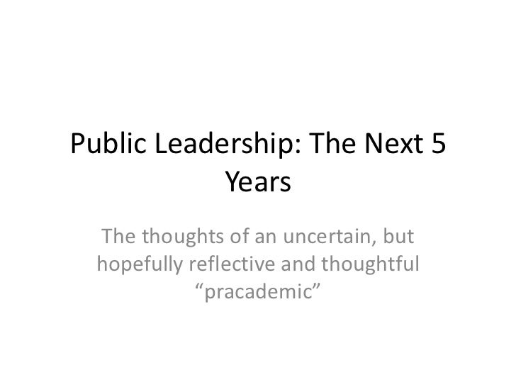 Public Leadership: The Next 5            Years  The thoughts of an uncertain, but  hopefully reflective and thoughtful    ...