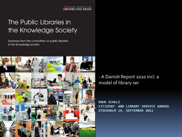 - A Danish Report 2010 incl. amodel of library serKNUD SCHULZCITIZENS' AND LIBRARY SERVICE AARHUSSTOCKHOLM 19. SEPTEMBER 2...