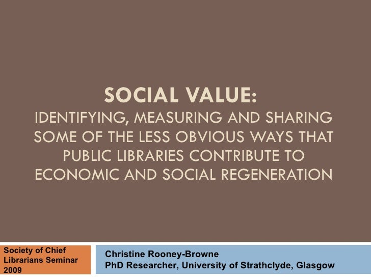 SOCIAL VALUE:  IDENTIFYING, MEASURING AND SHARING SOME OF THE LESS OBVIOUS WAYS THAT PUBLIC LIBRARIES CONTRIBUTE TO ECONOM...