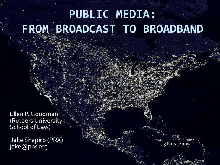 Public Media:  From Broadcast to Broadband<br />Ellen P. Goodman (Rutgers University School of Law)<br /> Jake Shapiro (PR...