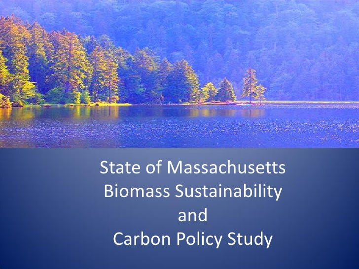 State of Massachusetts Biomass Sustainability           and   Carbon Policy Study