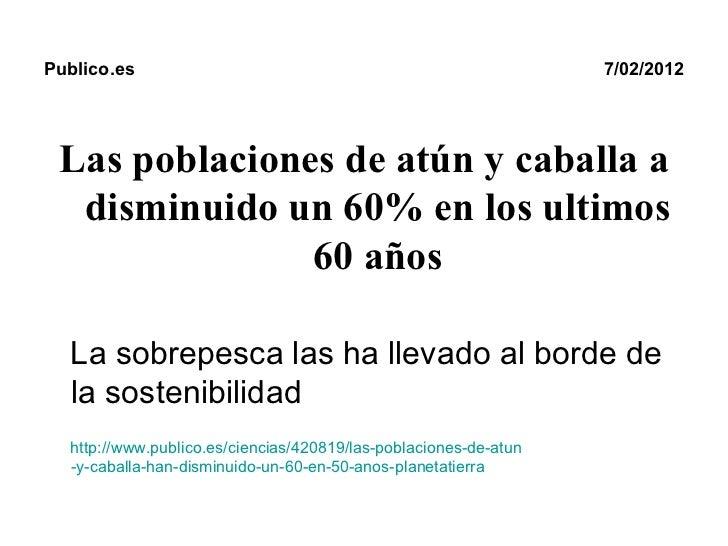 Publico.es   7/02/2012 <ul><li>Las poblaciones de atún y caballa a disminuido un 60% en los ultimos 60 años </li></ul><ul>...