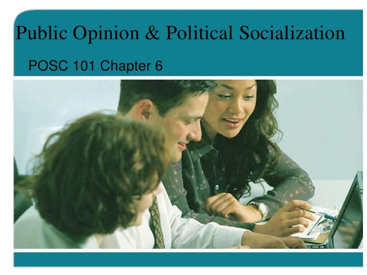 Public Opinion & Political Socialization POSC 101 Chapter 6
