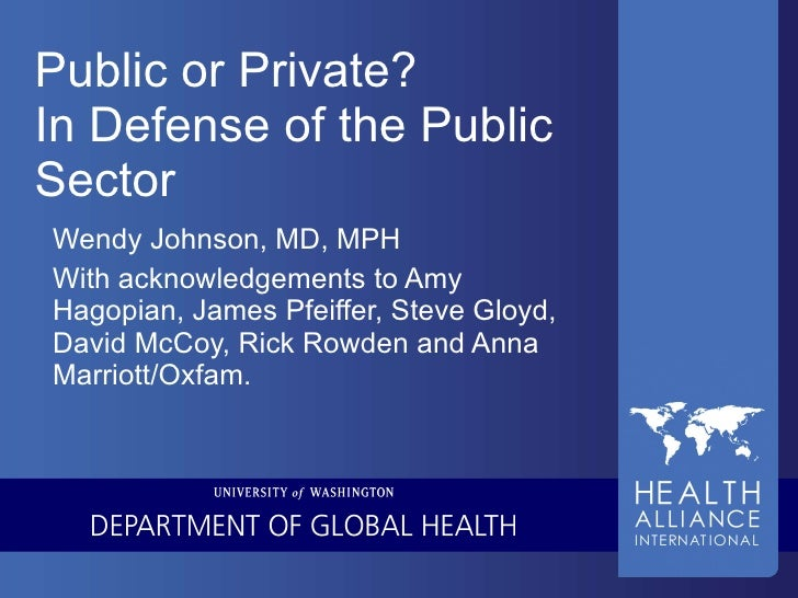 Public or Private? In Defense of the Public Sector Wendy Johnson, MD, MPH With acknowledgements to Amy Hagopian, James Pfe...