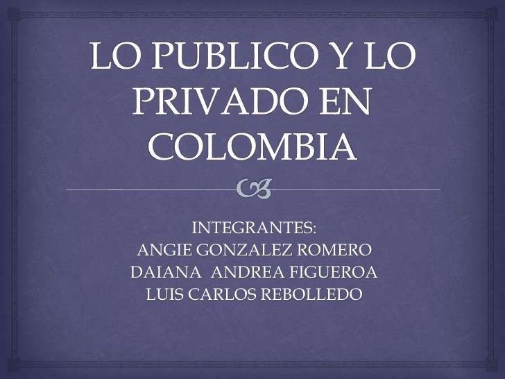 LO PUBLICO Y LO PRIVADO EN COLOMBIA<br />INTEGRANTES:<br />ANGIE GONZALEZ ROMERO<br />DAIANA  ANDREA FIGUEROA<br />LUIS CA...