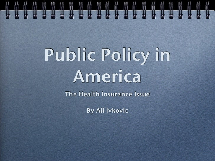 Public Policy in    America   The Health Insurance Issue          By Ali Ivkovic
