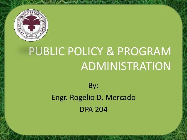 PUBLIC POLICY & PROGRAM         ADMINISTRATION              By:   Engr. Rogelio D. Mercado           DPA 204
