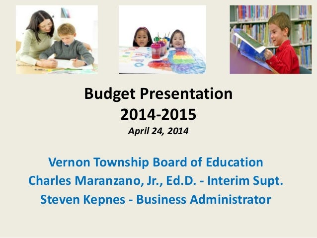 Budget Presentation 2014-2015 April 24, 2014 Vernon Township Board of Education Charles Maranzano, Jr., Ed.D. - Interim Su...