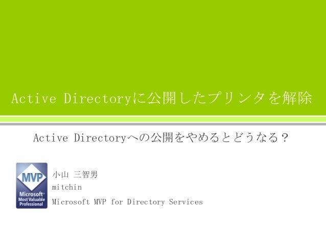 Active Directoryに公開したプリンタを解除 Active Directoryへの公開をやめるとどうなる? 小山 三智男 mitchin Microsoft MVP for Directory Services