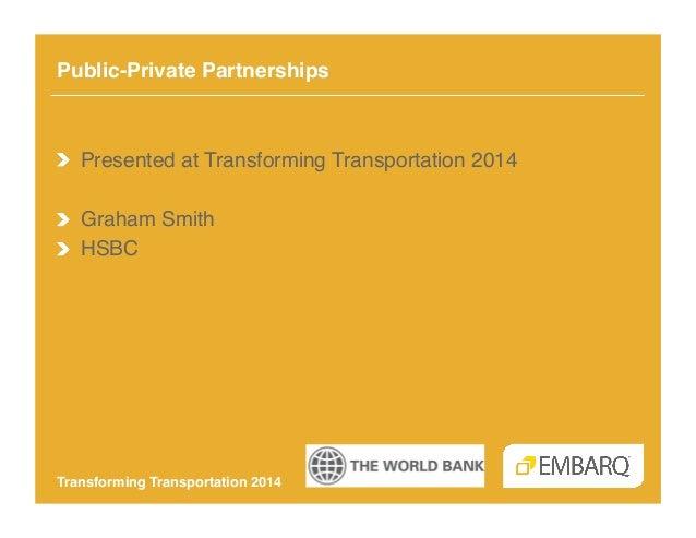 Public-Private Partnerships!  !  Presented at Transforming Transportation 2014! !  Graham Smith! !  HSBC!  Transforming...