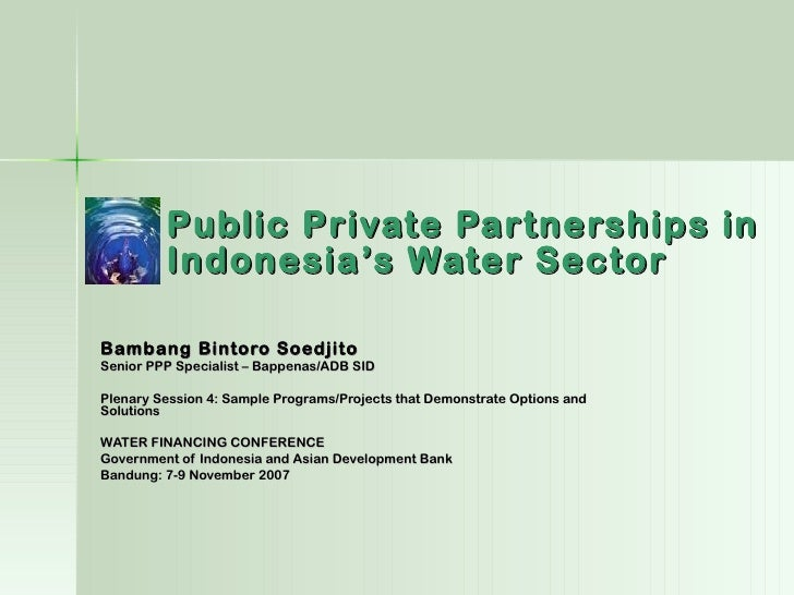 Public Private Partnerships in         Indonesia's Water SectorBambang Bintoro SoedjitoSenior PPP Specialist – Bappenas/AD...