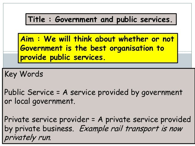 Title : Government and public services.    Aim : We will think about whether or not    Government is the best organisation...