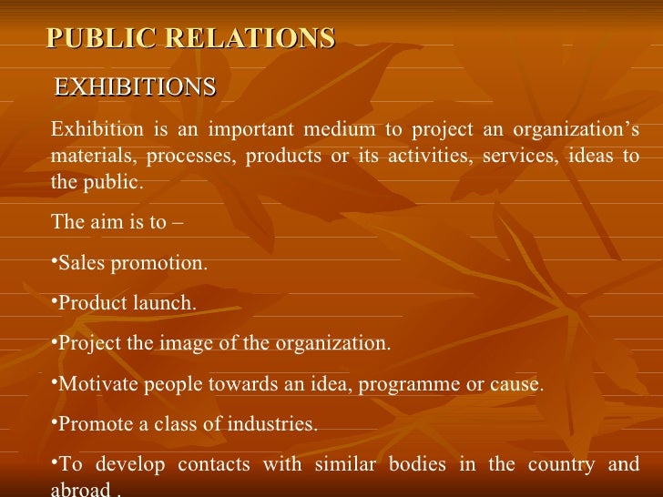 PUBLIC RELATIONS EXHIBITIONS <ul><li>Exhibition is an important medium to project an organization's materials, processes, ...