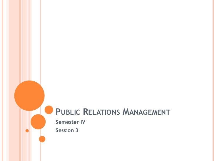Public Relations Management<br />Semester IV<br />Session 3<br />